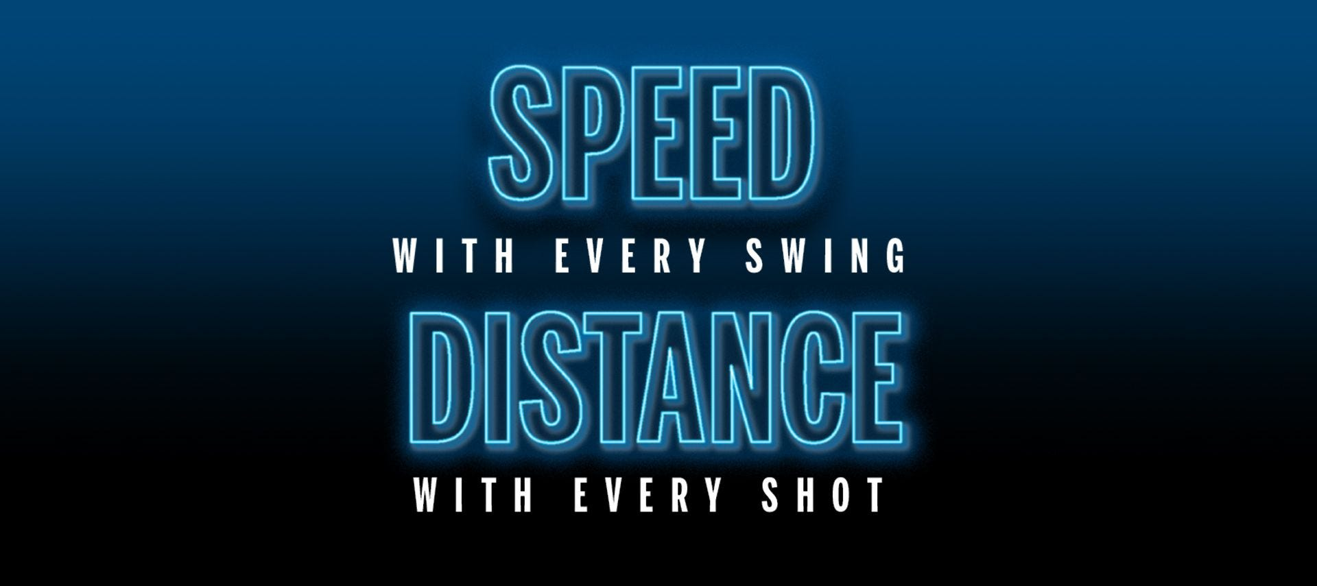 Speed with every swing, distance with every shot